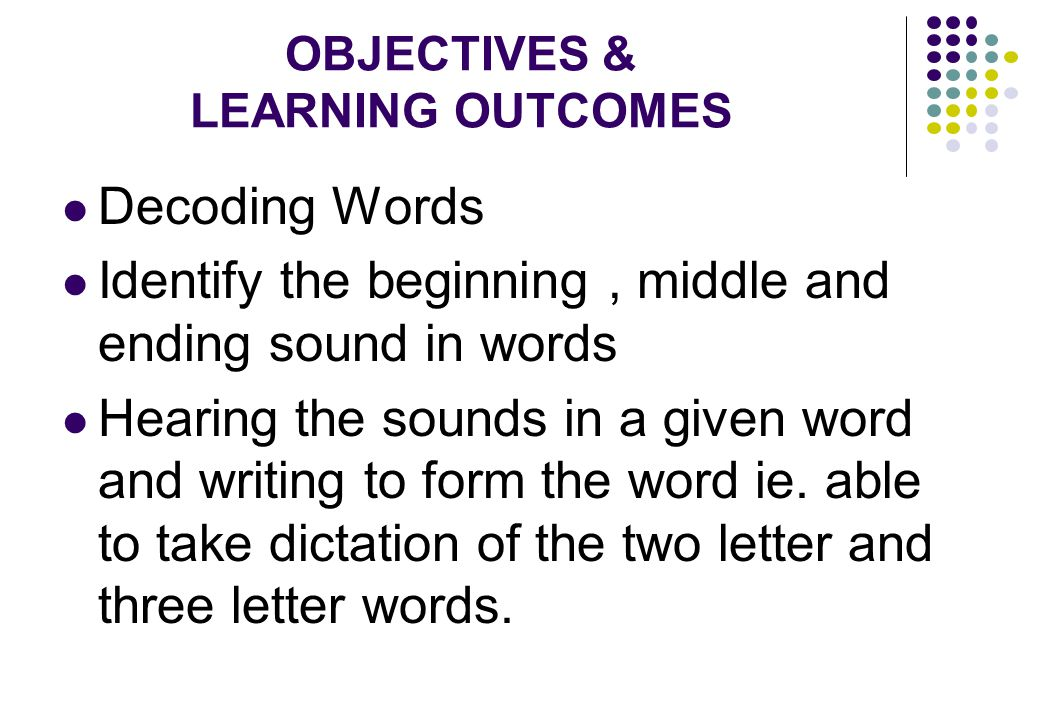 OBJECTIVES & LEARNING OUTCOMES Decoding Words Identify the beginning, middle and ending sound in words Hearing the sounds in a given word and writing to form the word ie.