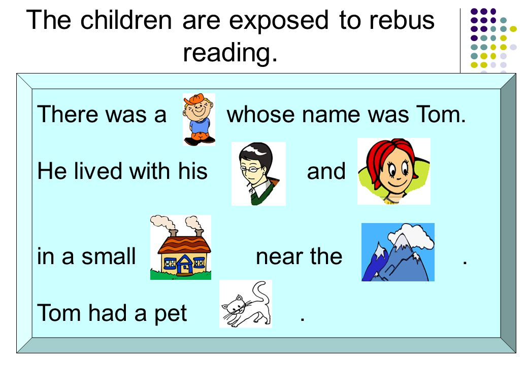 The children are exposed to rebus reading. There was a whose name was Tom.