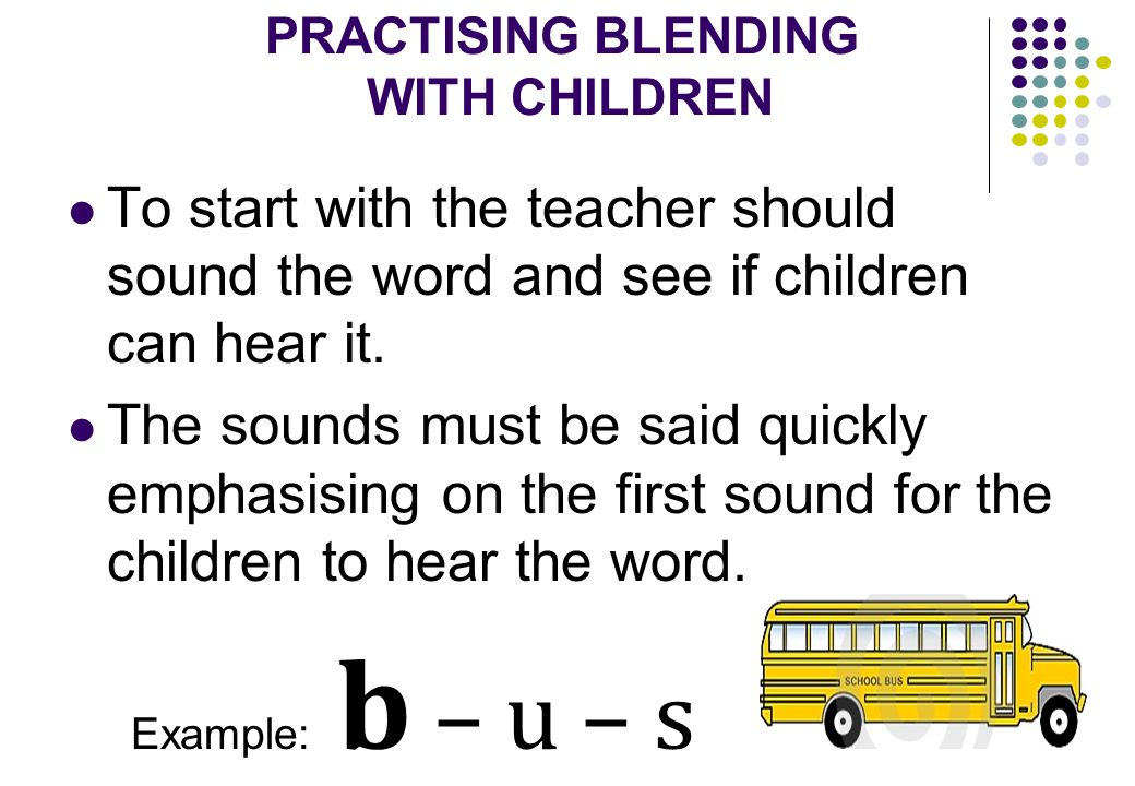 PRACTISING BLENDING WITH CHILDREN To start with the teacher should sound the word and see if children can hear it.