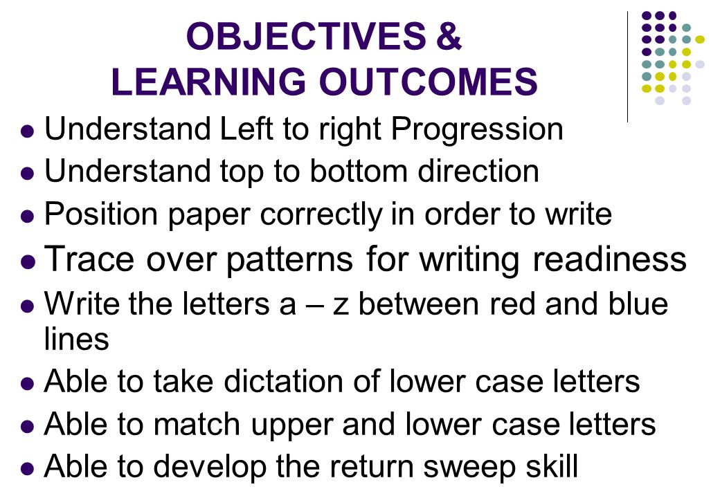 OBJECTIVES & LEARNING OUTCOMES Understand Left to right Progression Understand top to bottom direction Position paper correctly in order to write Trace over patterns for writing readiness Write the letters a – z between red and blue lines Able to take dictation of lower case letters Able to match upper and lower case letters Able to develop the return sweep skill