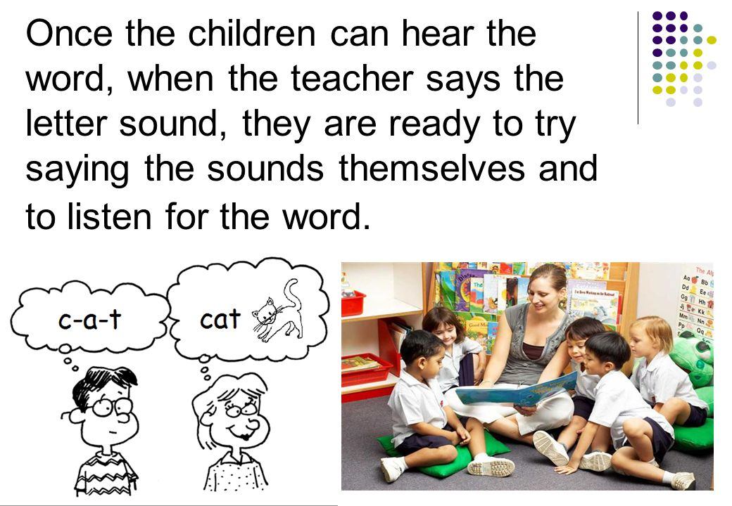 Once the children can hear the word, when the teacher says the letter sound, they are ready to try saying the sounds themselves and to listen for the word.