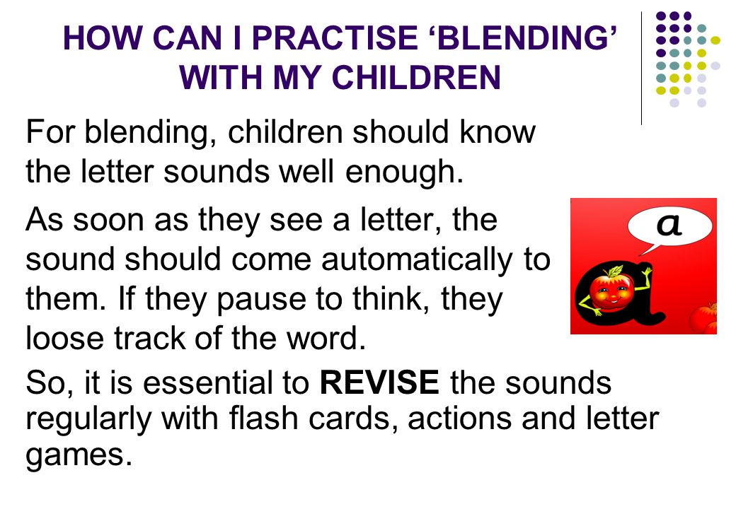 HOW CAN I PRACTISE 'BLENDING' WITH MY CHILDREN For blending, children should know the letter sounds well enough.
