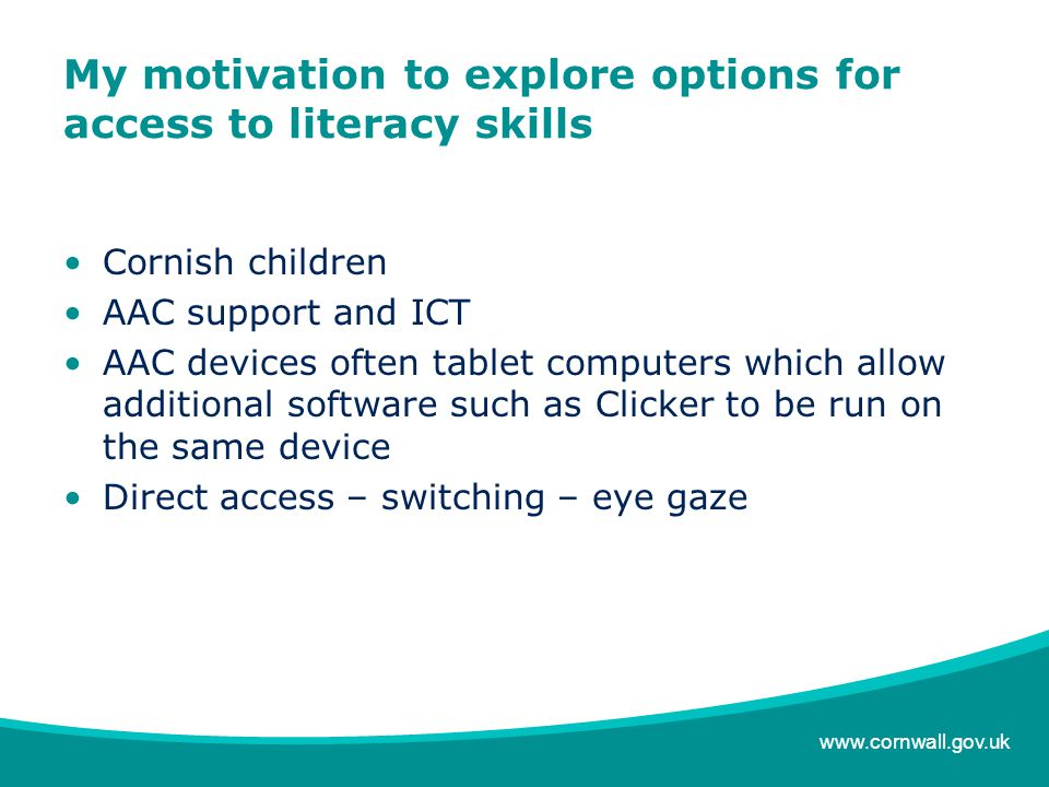 www.cornwall.gov.uk My motivation to explore options for access to literacy skills Cornish children AAC support and ICT AAC devices often tablet computers which allow additional software such as Clicker to be run on the same device Direct access – switching – eye gaze