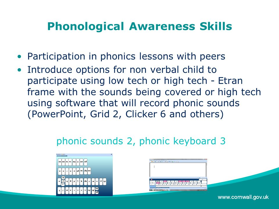 www.cornwall.gov.uk Phonological Awareness Skills Participation in phonics lessons with peers Introduce options for non verbal child to participate using low tech or high tech - Etran frame with the sounds being covered or high tech using software that will record phonic sounds (PowerPoint, Grid 2, Clicker 6 and others) phonic sounds 2, phonic keyboard 3