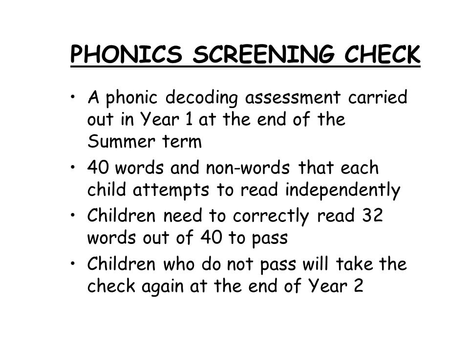PHONICS SCREENING CHECK A phonic decoding assessment carried out in Year 1 at the end of the Summer term 40 words and non-words that each child attempts to read independently Children need to correctly read 32 words out of 40 to pass Children who do not pass will take the check again at the end of Year 2
