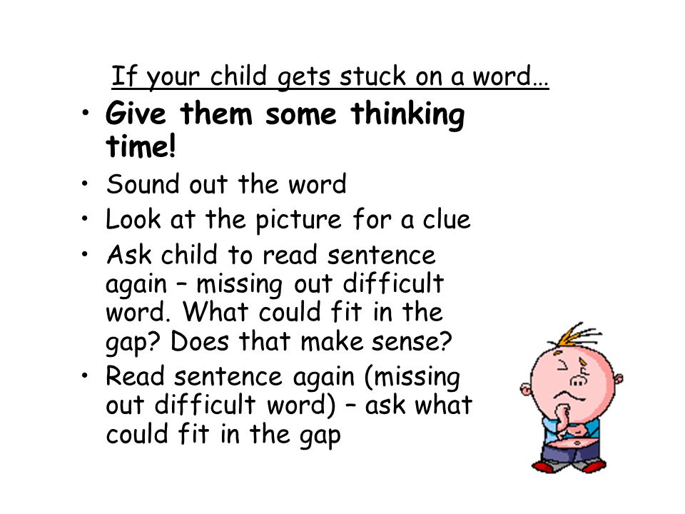 If your child gets stuck on a word… Give them some thinking time! Sound out the word Look at the picture for a clue Ask child to read sentence again –