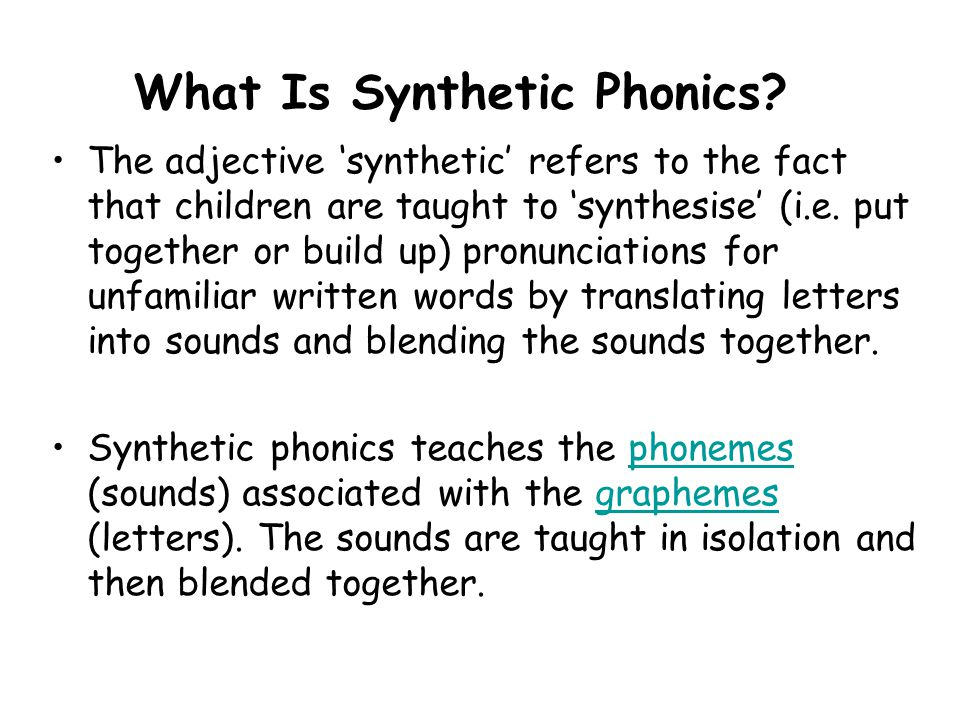 What Is Synthetic Phonics? The adjective 'synthetic' refers to the fact that children are taught to 'synthesise' (i.e. put together or build up) pronu