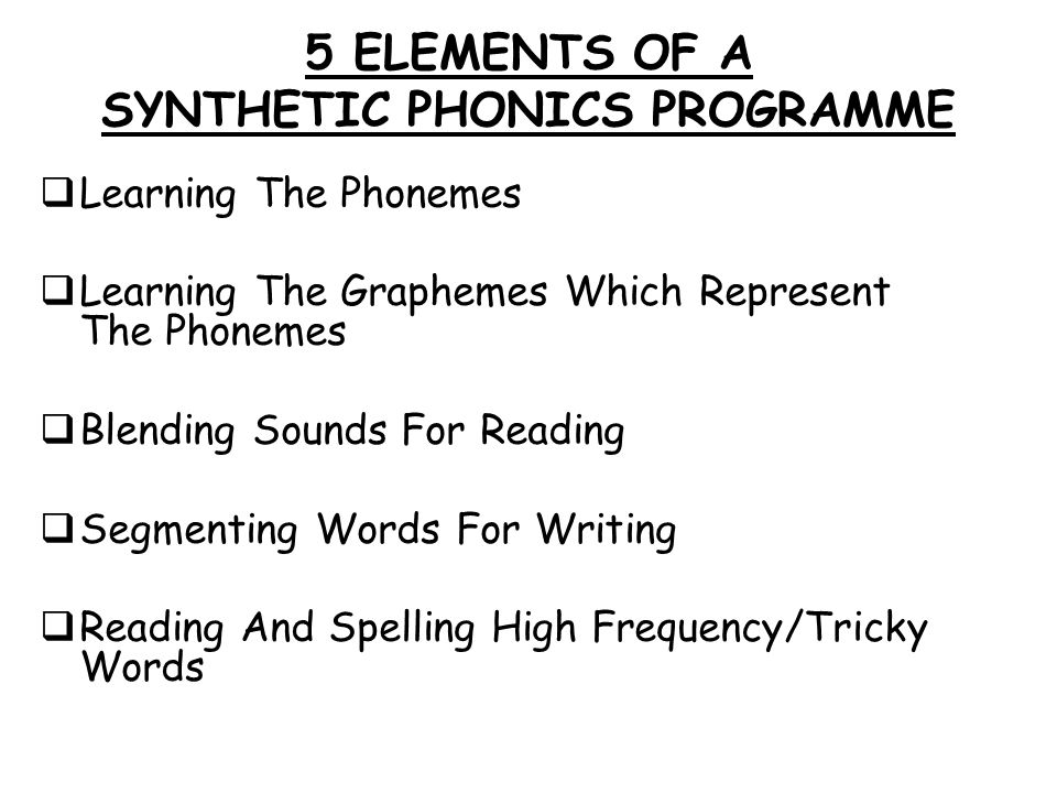 5 ELEMENTS OF A SYNTHETIC PHONICS PROGRAMME  Learning The Phonemes  Learning The Graphemes Which Represent The Phonemes  Blending Sounds For Readin