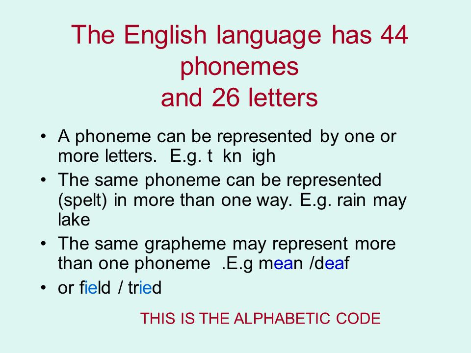 The English language has 44 phonemes and 26 letters A phoneme can be represented by one or more letters.