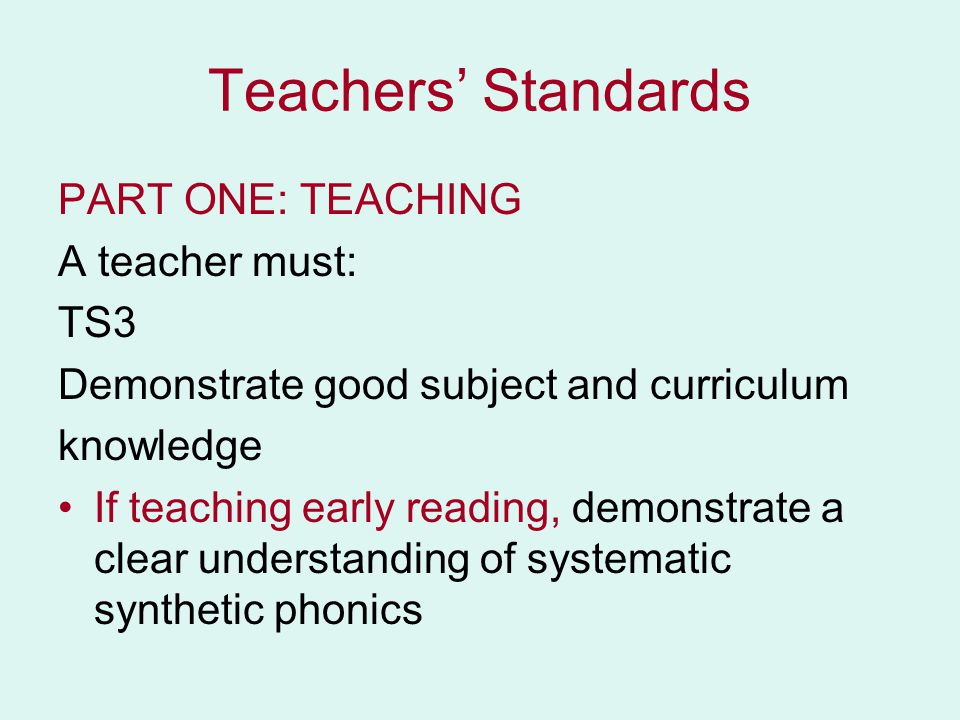 Teachers' Standards PART ONE: TEACHING A teacher must: TS3 Demonstrate good subject and curriculum knowledge If teaching early reading, demonstrate a clear understanding of systematic synthetic phonics