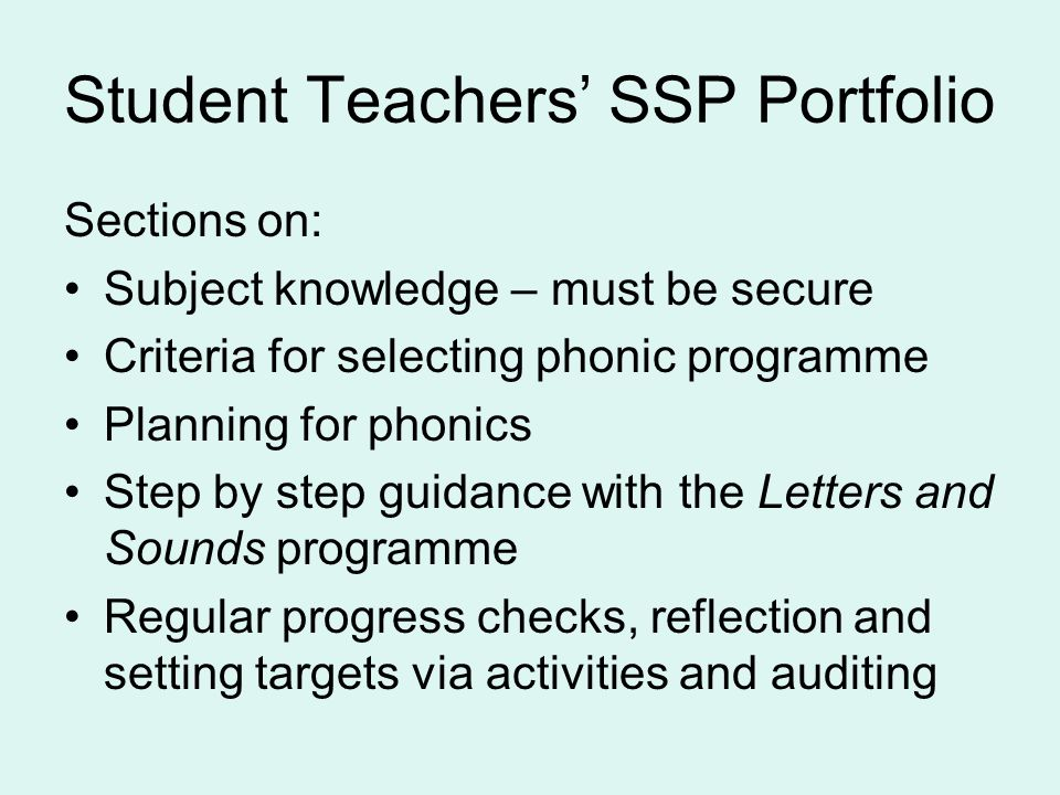Student Teachers' SSP Portfolio Sections on: Subject knowledge – must be secure Criteria for selecting phonic programme Planning for phonics Step by step guidance with the Letters and Sounds programme Regular progress checks, reflection and setting targets via activities and auditing