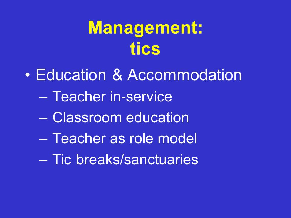 Management: tics Education & Accommodation Medications Experimental – Behavioral – Integrative – Surgical Advocacy