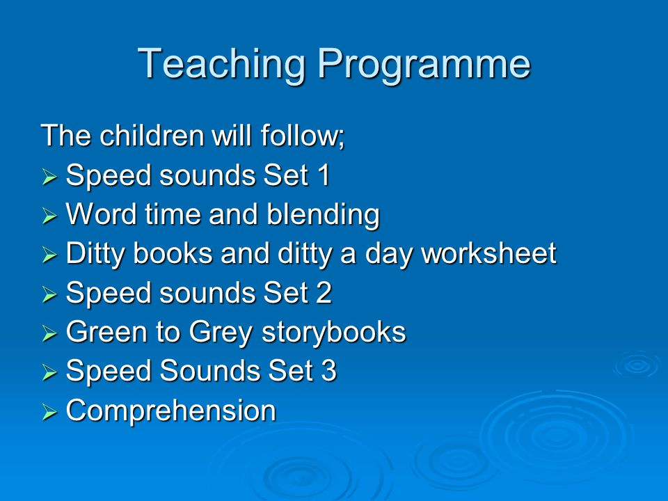 Teaching Programme The children will follow;  Speed sounds Set 1  Word time and blending  Ditty books and ditty a day worksheet  Speed sounds Set 2  Green to Grey storybooks  Speed Sounds Set 3  Comprehension