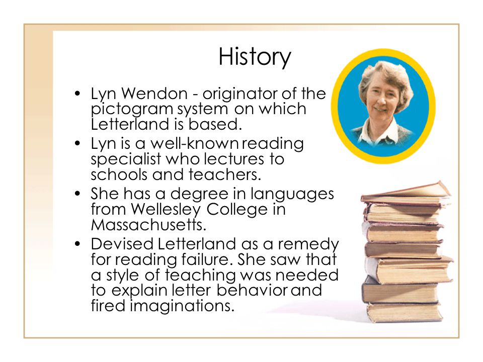 History Lyn Wendon - originator of the pictogram system on which Letterland is based. Lyn is a well-known reading specialist who lectures to schools a