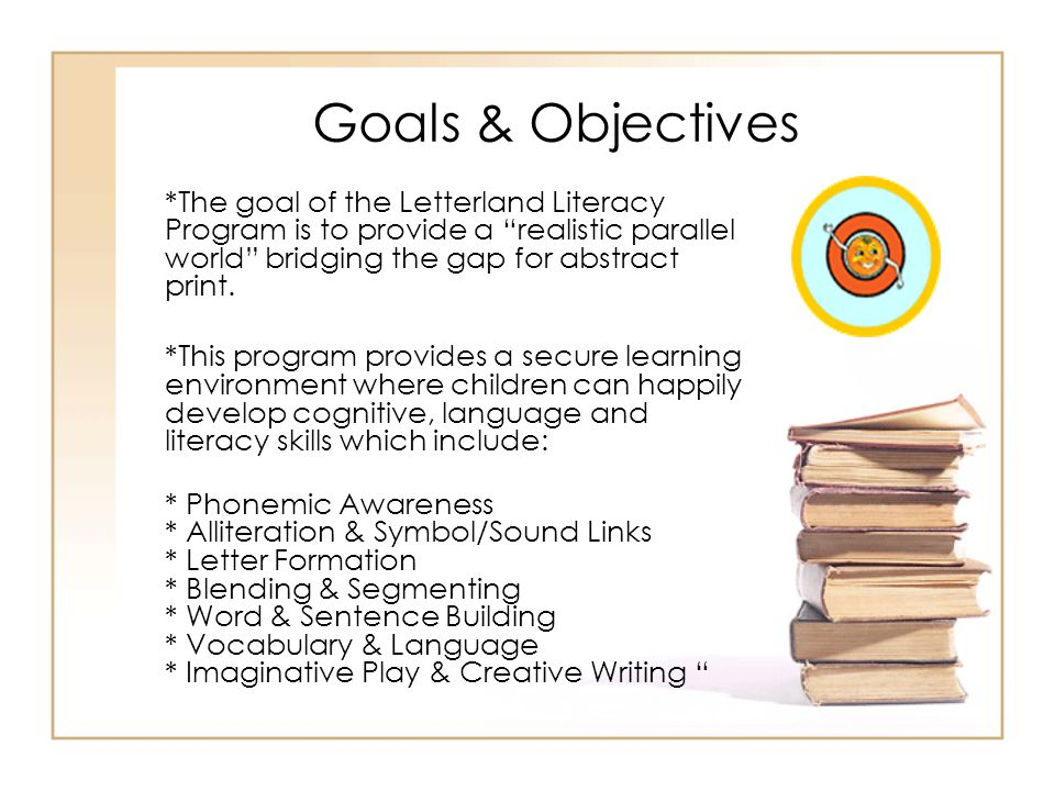 "Goals & Objectives *The goal of the Letterland Literacy Program is to provide a ""realistic parallel world"" bridging the gap for abstract print. *This"