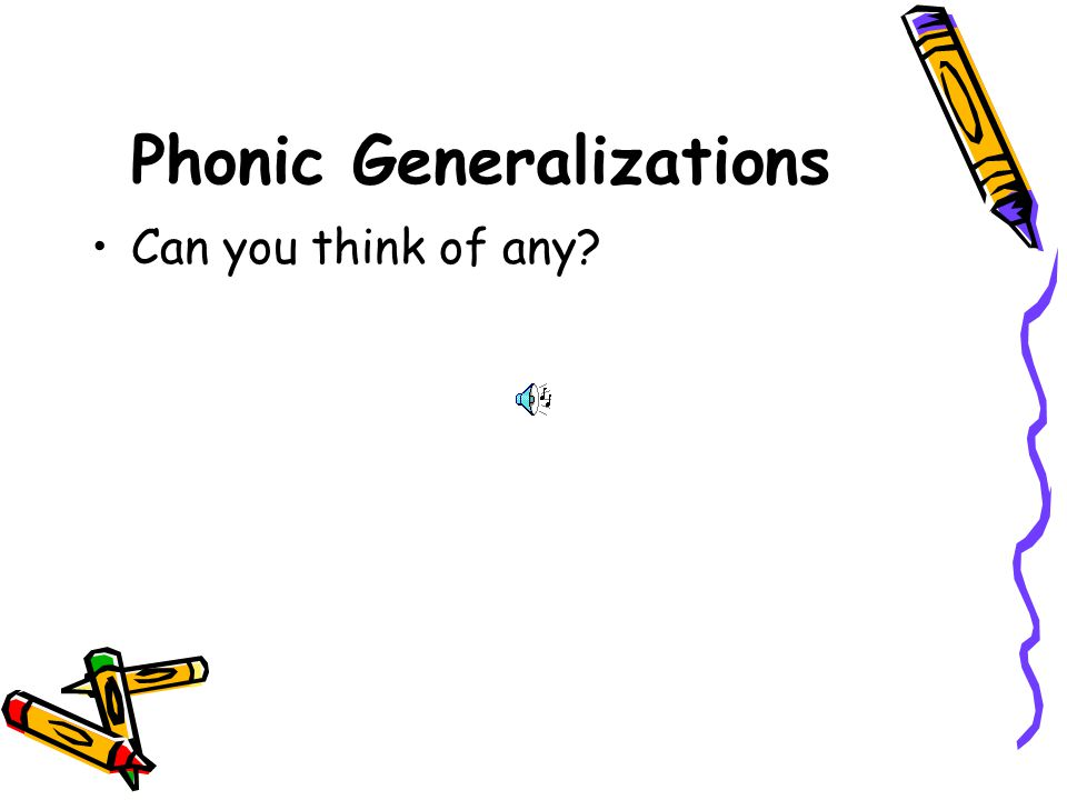 Phonic Generalizations Common Vowel –Short vowels between 2 consonants 71% –When 2 vowels are together the first one does the talking 34% –Silent e at