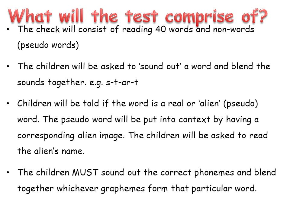 The check will consist of reading 40 words and non-words (pseudo words) The children will be asked to 'sound out' a word and blend the sounds together.