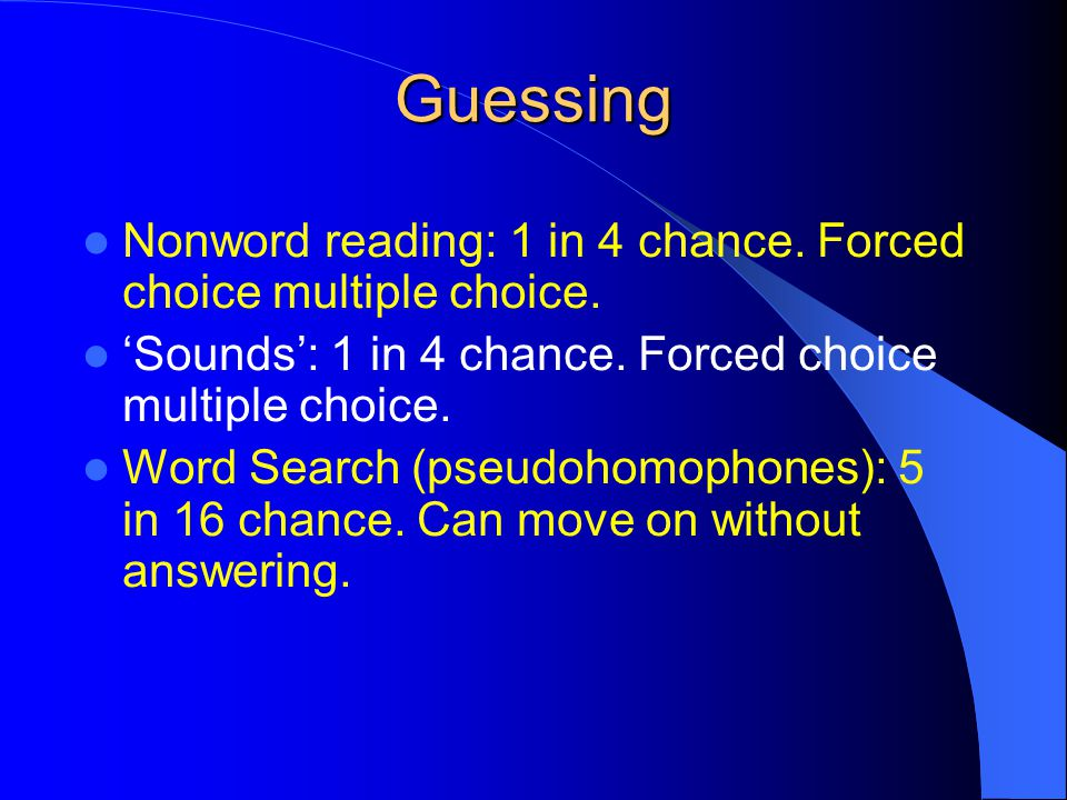 Guessing Nonword reading: 1 in 4 chance. Forced choice multiple choice.