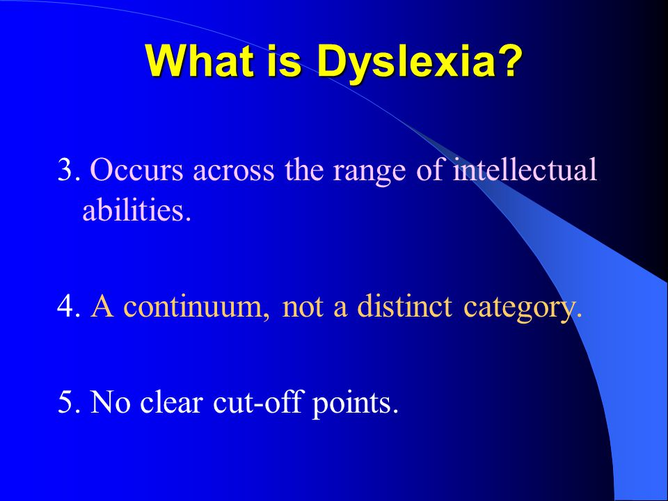 What is Dyslexia. 3. Occurs across the range of intellectual abilities.