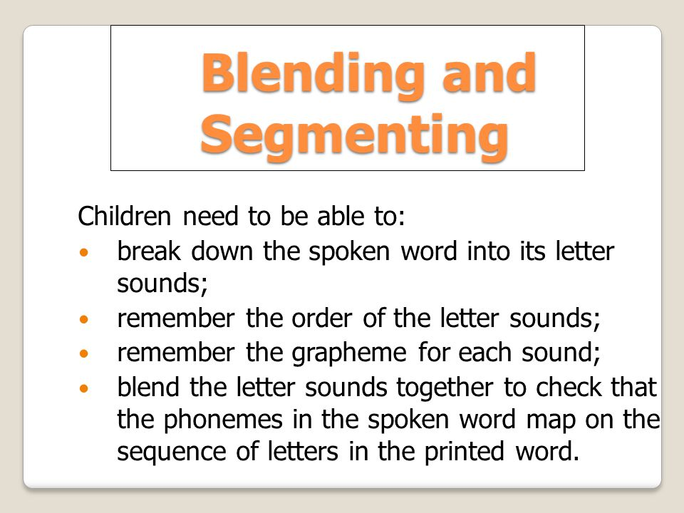 Blending and Segmenting Children need to be able to: break down the spoken word into its letter sounds; remember the order of the letter sounds; remember the grapheme for each sound; blend the letter sounds together to check that the phonemes in the spoken word map on the sequence of letters in the printed word.
