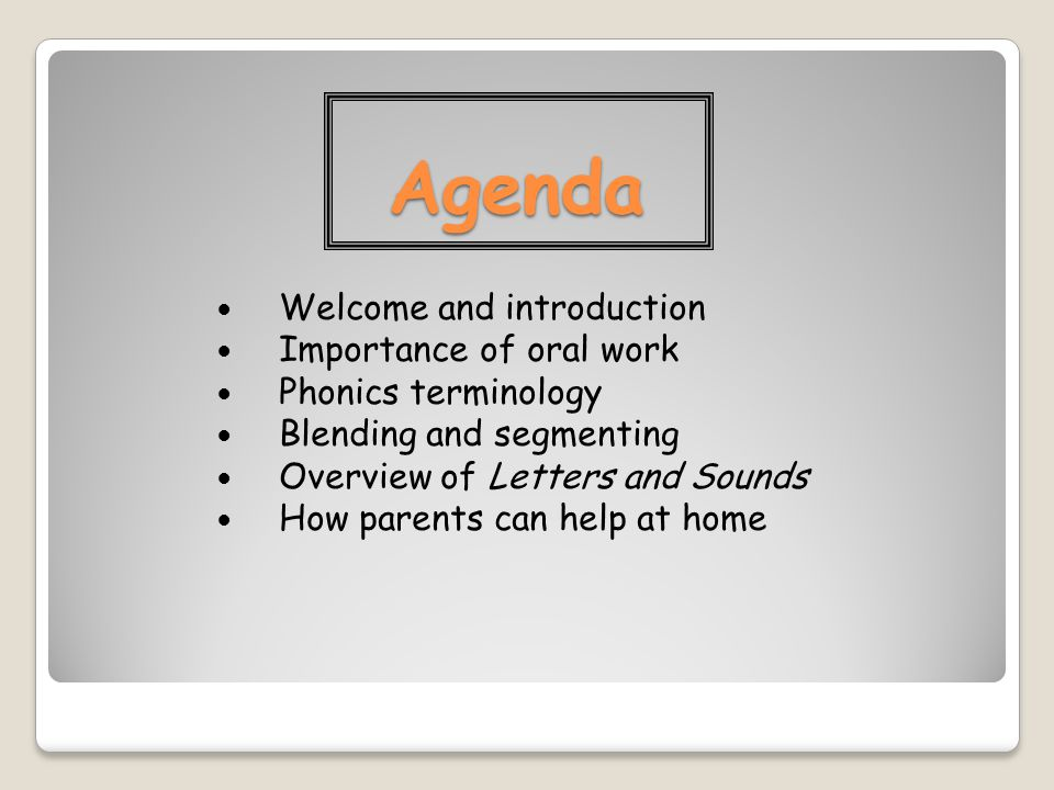 Agenda Welcome and introduction Importance of oral work Phonics terminology Blending and segmenting Overview of Letters and Sounds How parents can help at home