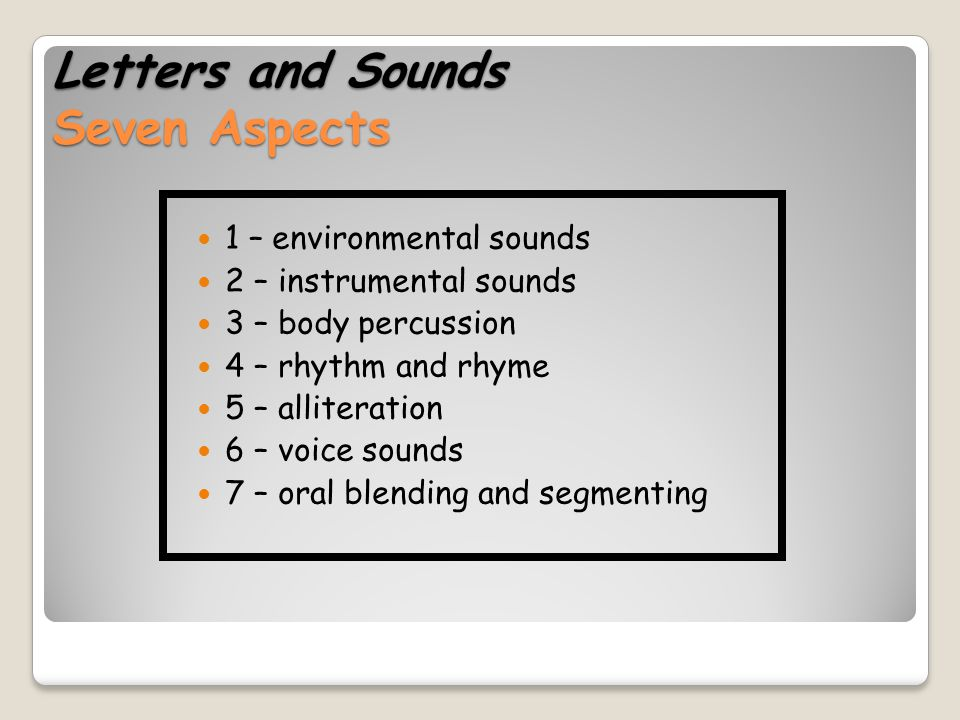 Letters and Sounds Seven Aspects 1 – environmental sounds 2 – instrumental sounds 3 – body percussion 4 – rhythm and rhyme 5 – alliteration 6 – voice sounds 7 – oral blending and segmenting
