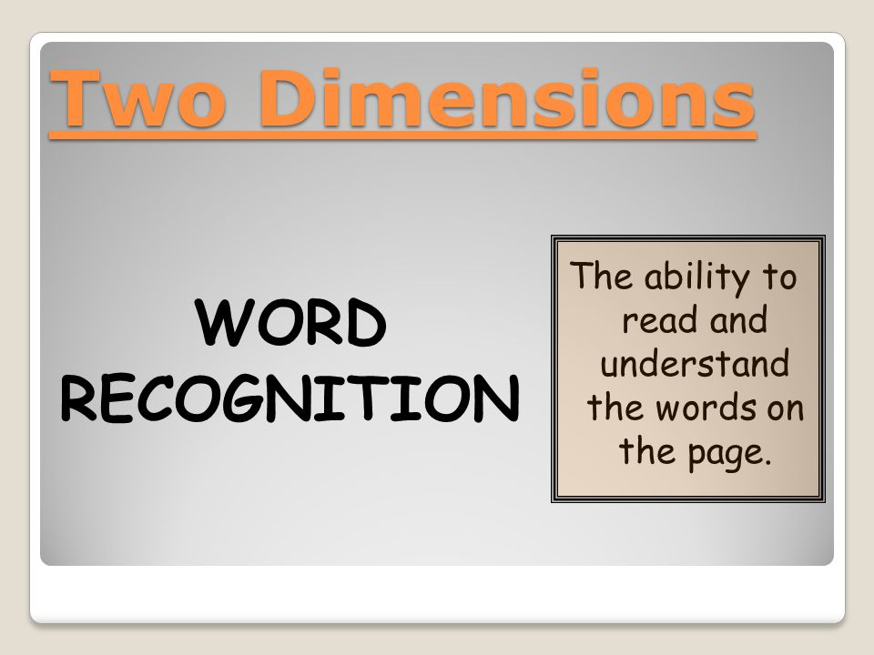 Two Dimensions WORD RECOGNITION The ability to read and understand the words on the page.