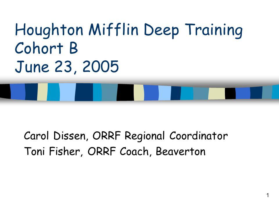 1 Houghton Mifflin Deep Training Cohort B June 23, 2005 Carol Dissen, ORRF Regional Coordinator Toni Fisher, ORRF Coach, Beaverton