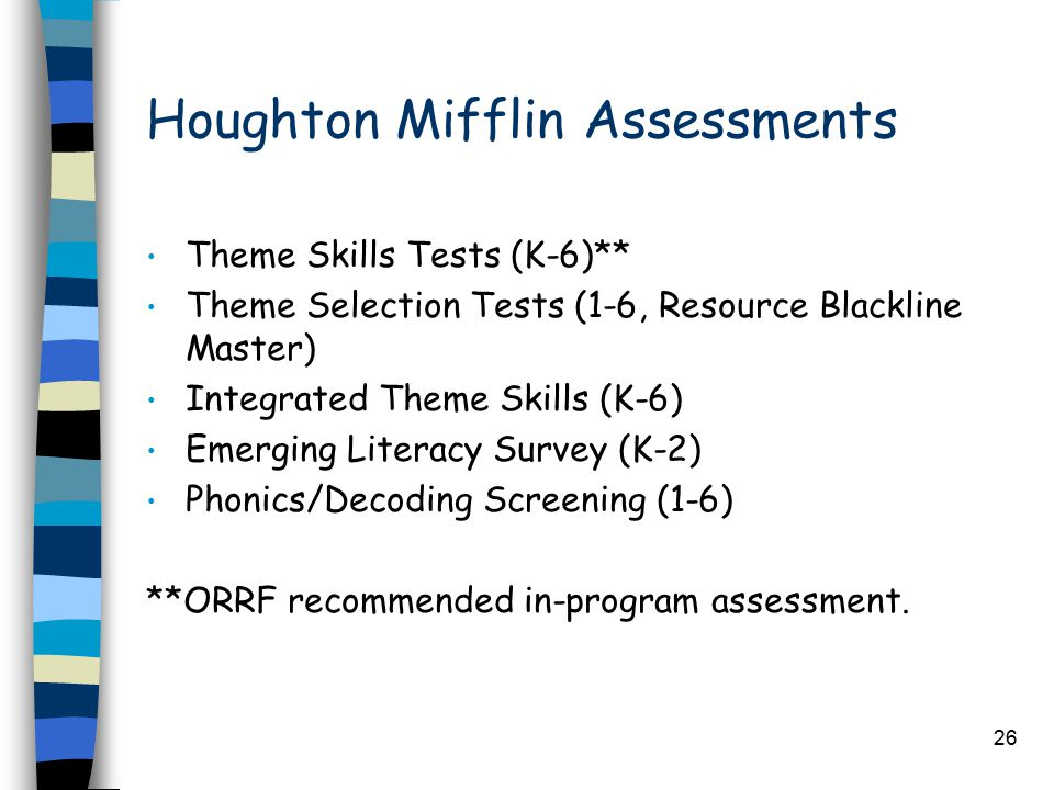 26 Houghton Mifflin Assessments Theme Skills Tests (K-6)** Theme Selection Tests (1-6, Resource Blackline Master) Integrated Theme Skills (K-6) Emerging Literacy Survey (K-2) Phonics/Decoding Screening (1-6) **ORRF recommended in-program assessment.