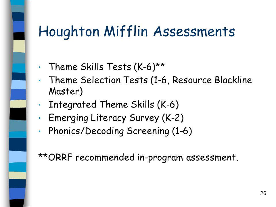 26 Houghton Mifflin Assessments Theme Skills Tests (K-6)** Theme Selection Tests (1-6, Resource Blackline Master) Integrated Theme Skills (K-6) Emergi