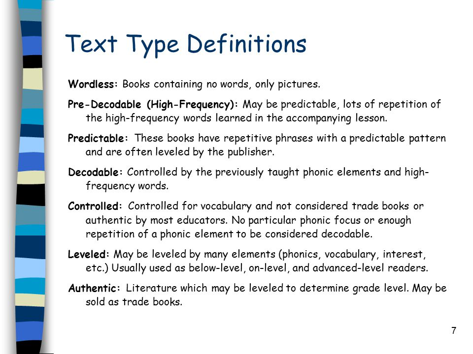 7 Text Type Definitions Wordless: Books containing no words, only pictures. Pre-Decodable (High-Frequency): May be predictable, lots of repetition of