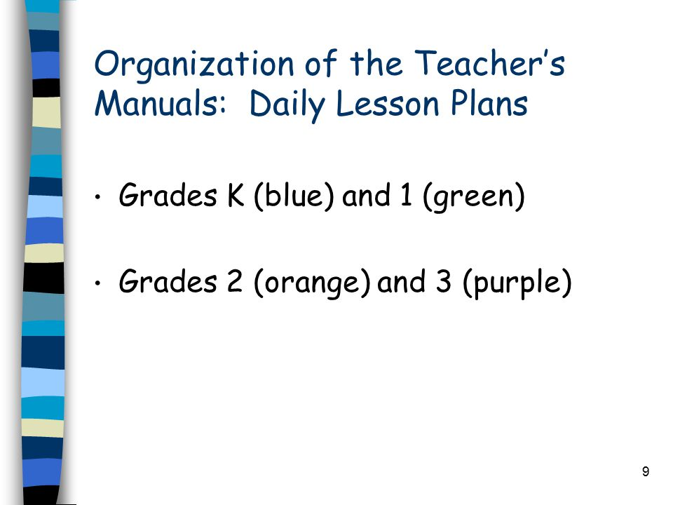 9 Organization of the Teacher's Manuals: Daily Lesson Plans Grades K (blue) and 1 (green) Grades 2 (orange) and 3 (purple)
