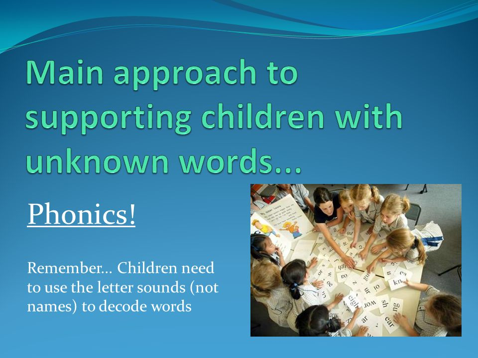 Phonics! Remember... Children need to use the letter sounds (not names) to decode words