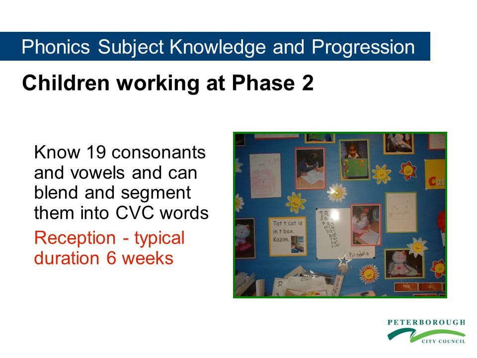 Phonics Subject Knowledge and Progression Children working at Phase 2 Know 19 consonants and vowels and can blend and segment them into CVC words Reception - typical duration 6 weeks