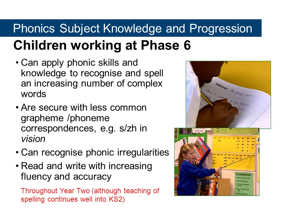 Children working at Phase 6 Can apply phonic skills and knowledge to recognise and spell an increasing number of complex words Are secure with less common grapheme /phoneme correspondences, e.g.