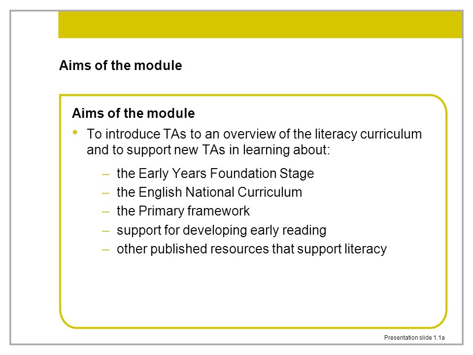 Presentation slide 1.1a Aims of the module To introduce TAs to an overview of the literacy curriculum and to support new TAs in learning about: –the Early Years Foundation Stage –the English National Curriculum –the Primary framework –support for developing early reading –other published resources that support literacy