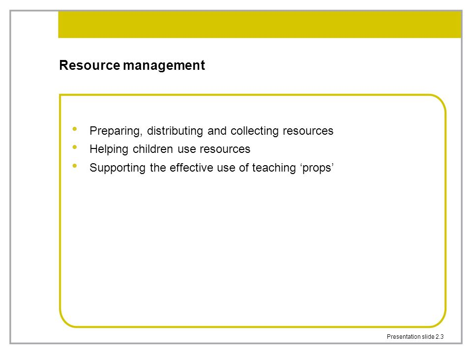Presentation slide 2.3 Resource management Preparing, distributing and collecting resources Helping children use resources Supporting the effective use of teaching 'props'