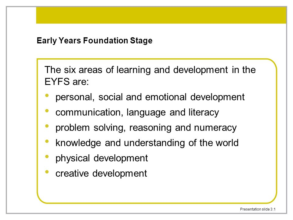 Presentation slide 3.1 Early Years Foundation Stage The six areas of learning and development in the EYFS are: personal, social and emotional development communication, language and literacy problem solving, reasoning and numeracy knowledge and understanding of the world physical development creative development
