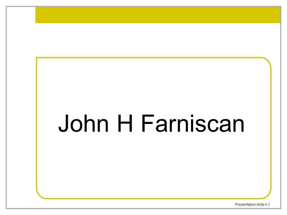 Presentation slide 4.1 John H Farniscan