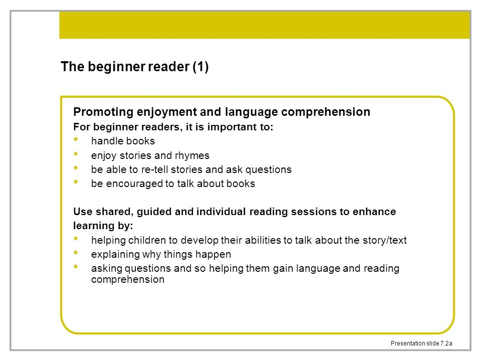 Presentation slide 7.2a The beginner reader (1) Promoting enjoyment and language comprehension For beginner readers, it is important to: handle books enjoy stories and rhymes be able to re-tell stories and ask questions be encouraged to talk about books Use shared, guided and individual reading sessions to enhance learning by: helping children to develop their abilities to talk about the story/text explaining why things happen asking questions and so helping them gain language and reading comprehension
