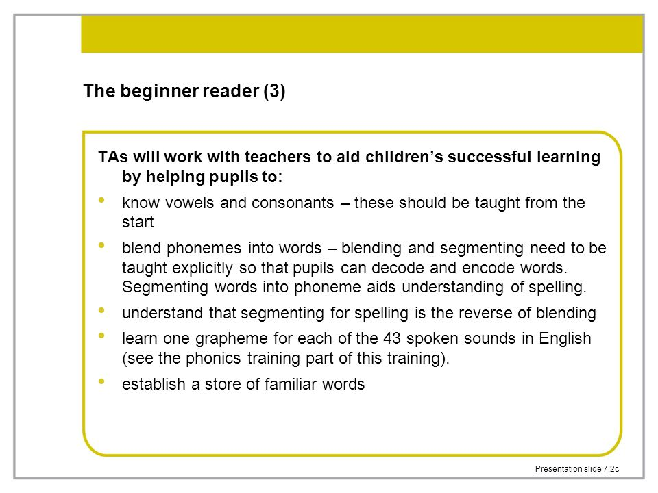 Presentation slide 7.2c The beginner reader (3) TAs will work with teachers to aid children's successful learning by helping pupils to: know vowels and consonants – these should be taught from the start blend phonemes into words – blending and segmenting need to be taught explicitly so that pupils can decode and encode words.