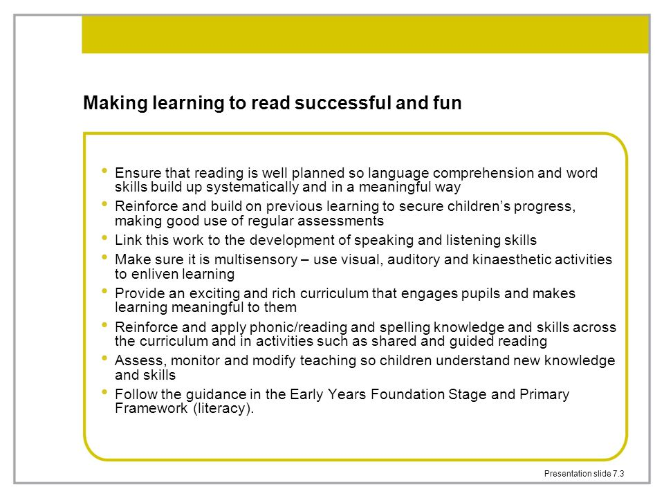 Presentation slide 7.3 Making learning to read successful and fun Ensure that reading is well planned so language comprehension and word skills build up systematically and in a meaningful way Reinforce and build on previous learning to secure children's progress, making good use of regular assessments Link this work to the development of speaking and listening skills Make sure it is multisensory – use visual, auditory and kinaesthetic activities to enliven learning Provide an exciting and rich curriculum that engages pupils and makes learning meaningful to them Reinforce and apply phonic/reading and spelling knowledge and skills across the curriculum and in activities such as shared and guided reading Assess, monitor and modify teaching so children understand new knowledge and skills Follow the guidance in the Early Years Foundation Stage and Primary Framework (literacy).