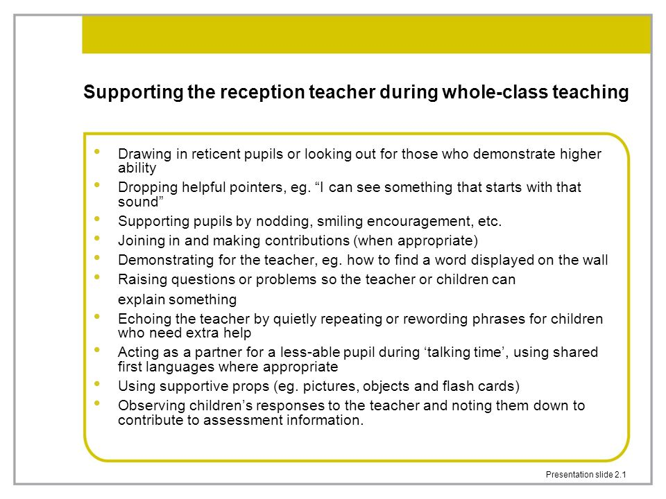 Presentation slide 2.2 Behaviour management Sitting alongside a child with challenging behaviour Focusing a child's attention Making eye contact Supporting children who need specific help to participate in and gain from the lesson Dealing with incidents or behaviour that affects the pace of the lesson or disrupts the learning of others