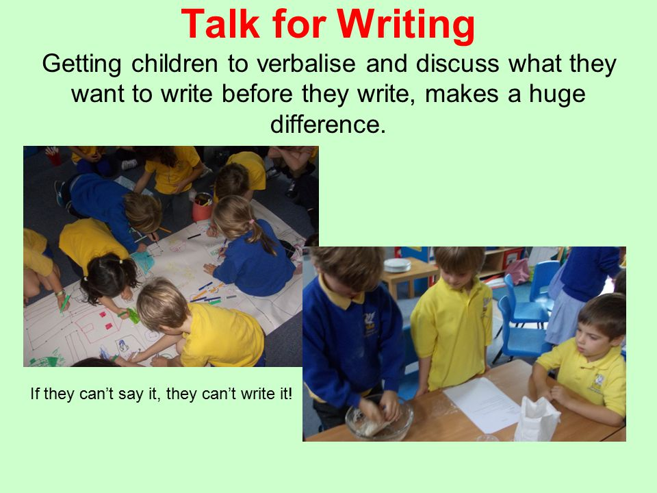 Talk for Writing Getting children to verbalise and discuss what they want to write before they write, makes a huge difference. If they can't say it, t