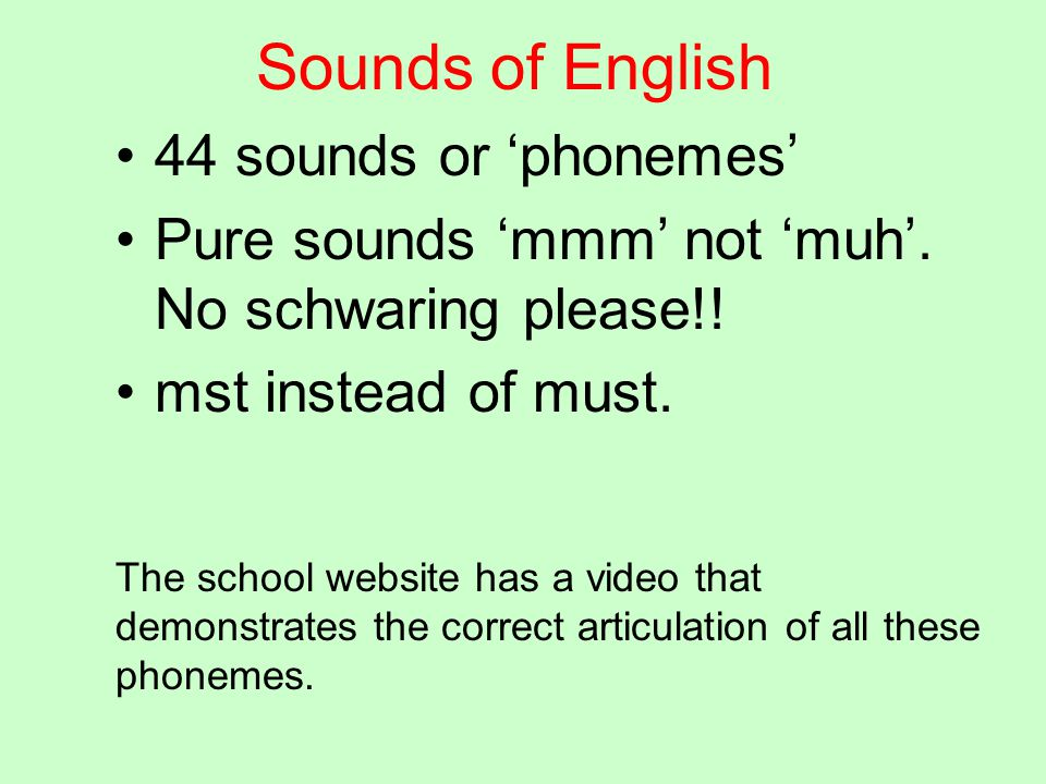 Sounds of English 44 sounds or 'phonemes' Pure sounds 'mmm' not 'muh'. No schwaring please!! mst instead of must. The school website has a video that