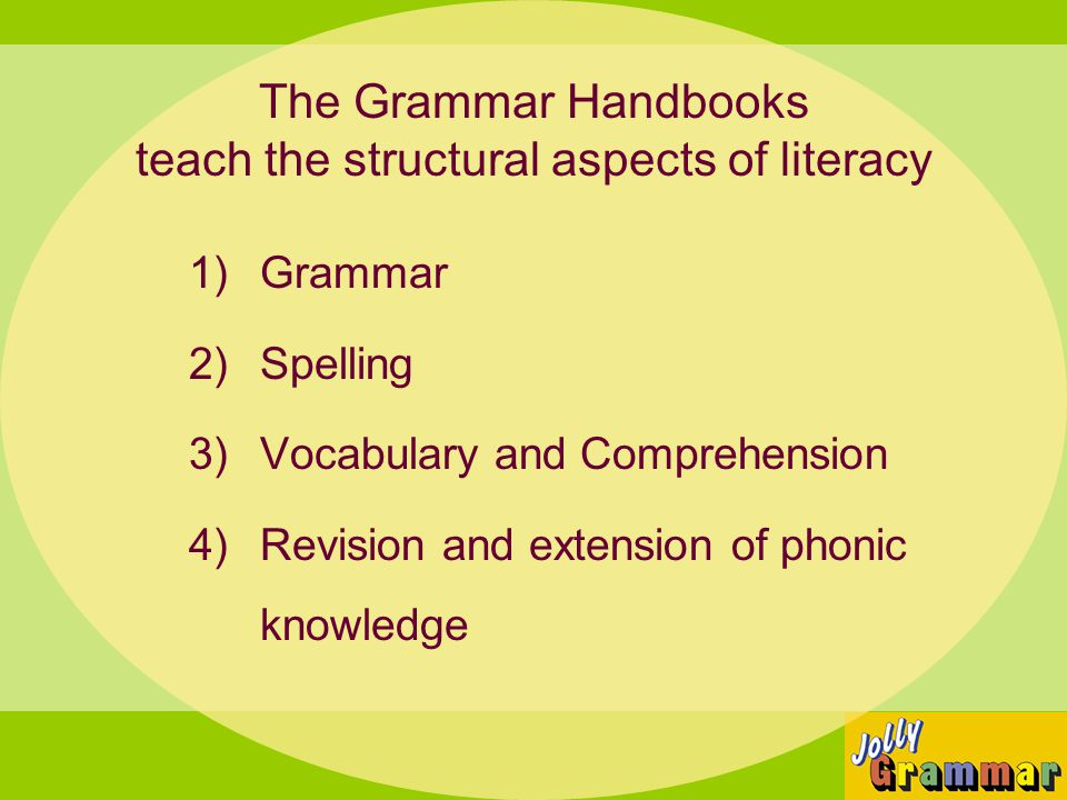 The Grammar Handbooks teach the structural aspects of literacy 1)Grammar 2)Spelling 3)Vocabulary and Comprehension 4)Revision and extension of phonic knowledge