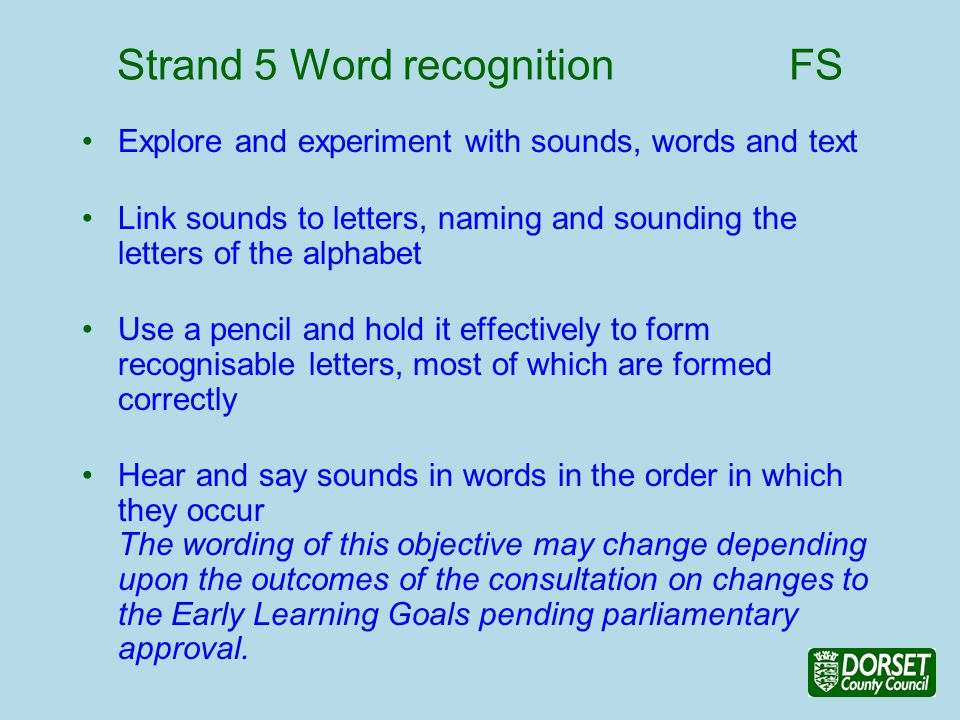 Strand 5 Word recognition FS Explore and experiment with sounds, words and text Link sounds to letters, naming and sounding the letters of the alphabet Use a pencil and hold it effectively to form recognisable letters, most of which are formed correctly Hear and say sounds in words in the order in which they occur The wording of this objective may change depending upon the outcomes of the consultation on changes to the Early Learning Goals pending parliamentary approval.