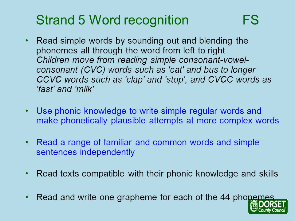 Strand 5 Word recognition FS Read simple words by sounding out and blending the phonemes all through the word from left to right Children move from reading simple consonant-vowel- consonant (CVC) words such as cat and bus to longer CCVC words such as clap and stop , and CVCC words as fast and milk Use phonic knowledge to write simple regular words and make phonetically plausible attempts at more complex words Read a range of familiar and common words and simple sentences independently Read texts compatible with their phonic knowledge and skills Read and write one grapheme for each of the 44 phonemes