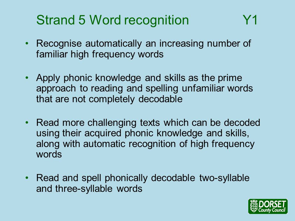 Strand 5 Word recognition Y1 Recognise automatically an increasing number of familiar high frequency words Apply phonic knowledge and skills as the prime approach to reading and spelling unfamiliar words that are not completely decodable Read more challenging texts which can be decoded using their acquired phonic knowledge and skills, along with automatic recognition of high frequency words Read and spell phonically decodable two-syllable and three-syllable words