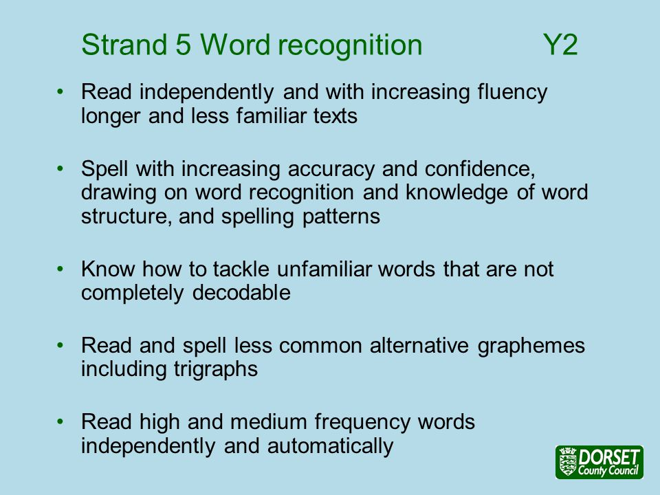 Strand 5 Word recognition Y2 Read independently and with increasing fluency longer and less familiar texts Spell with increasing accuracy and confidence, drawing on word recognition and knowledge of word structure, and spelling patterns Know how to tackle unfamiliar words that are not completely decodable Read and spell less common alternative graphemes including trigraphs Read high and medium frequency words independently and automatically